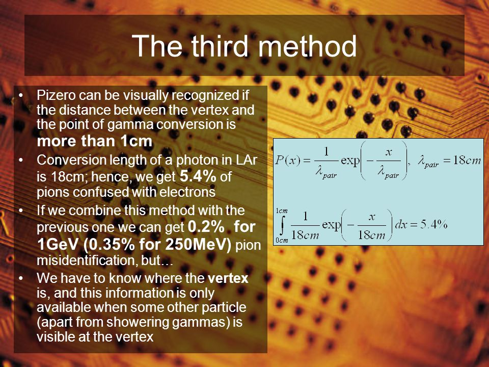 The third method Pizero can be visually recognized if the distance between the vertex and the point of gamma conversion is more than 1cm Conversion length of a photon in LAr is 18cm; hence, we get 5.4% of pions confused with electrons If we combine this method with the previous one we can get 0.2% for 1GeV (0.35% for 250MeV) pion misidentification, but… We have to know where the vertex is, and this information is only available when some other particle (apart from showering gammas) is visible at the vertex