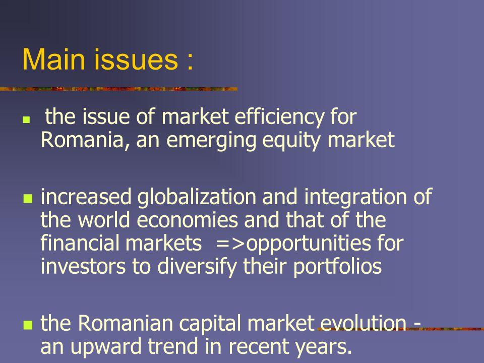 Main issues : the issue of market efficiency for Romania, an emerging equity market increased globalization and integration of the world economies and that of the financial markets =>opportunities for investors to diversify their portfolios the Romanian capital market evolution - an upward trend in recent years.