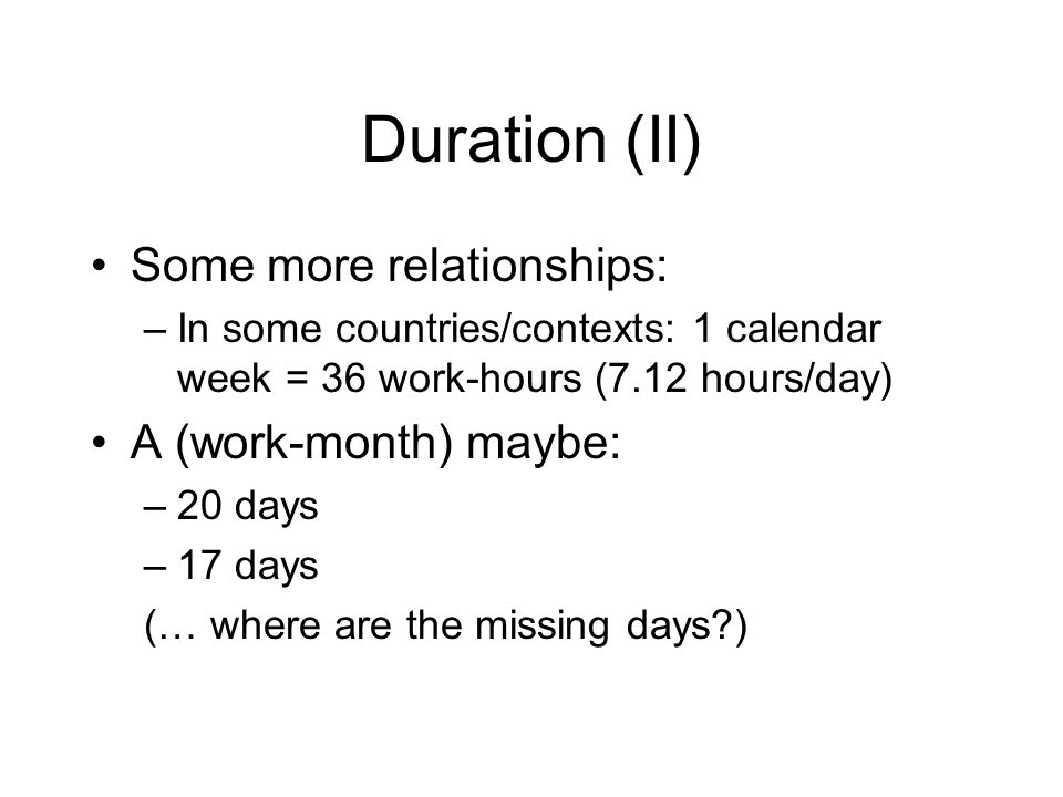 Duration (II) Some more relationships: –In some countries/contexts: 1 calendar week = 36 work-hours (7.12 hours/day) A (work-month) maybe: –20 days –1