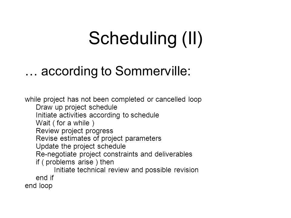 Scheduling (II) … according to Sommerville: while project has not been completed or cancelled loop Draw up project schedule Initiate activities accord