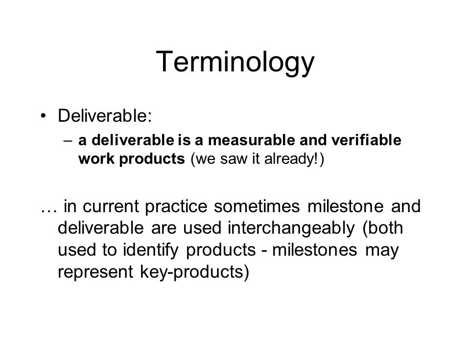 Terminology Deliverable: –a deliverable is a measurable and verifiable work products (we saw it already!) … in current practice sometimes milestone an