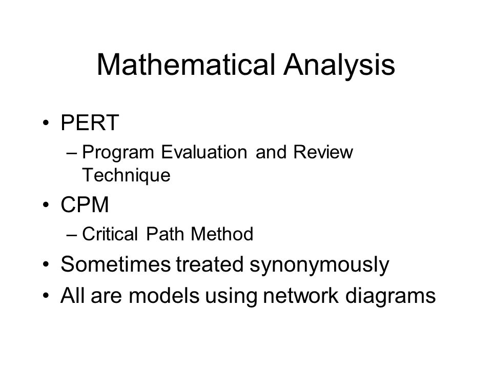 Mathematical Analysis PERT –Program Evaluation and Review Technique CPM –Critical Path Method Sometimes treated synonymously All are models using netw