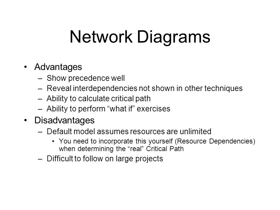 Network Diagrams Advantages –Show precedence well –Reveal interdependencies not shown in other techniques –Ability to calculate critical path –Ability