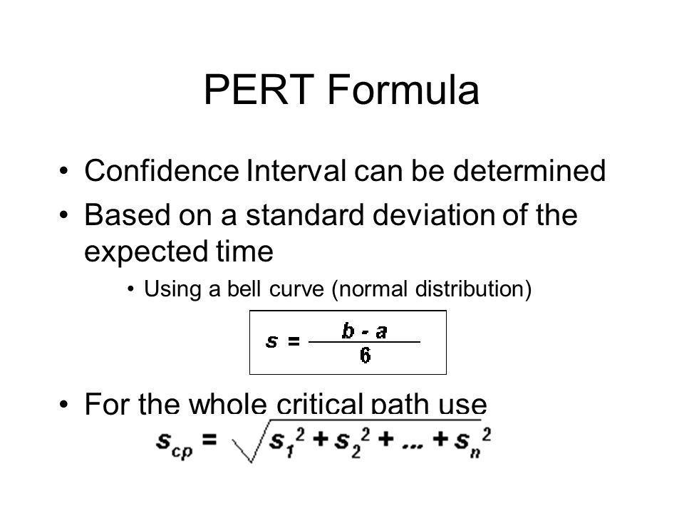 PERT Formula Confidence Interval can be determined Based on a standard deviation of the expected time Using a bell curve (normal distribution) For the