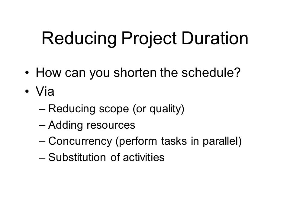 Reducing Project Duration How can you shorten the schedule? Via –Reducing scope (or quality) –Adding resources –Concurrency (perform tasks in parallel