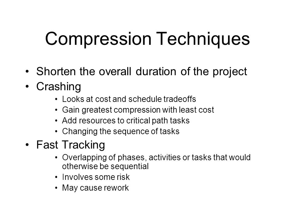 Compression Techniques Shorten the overall duration of the project Crashing Looks at cost and schedule tradeoffs Gain greatest compression with least