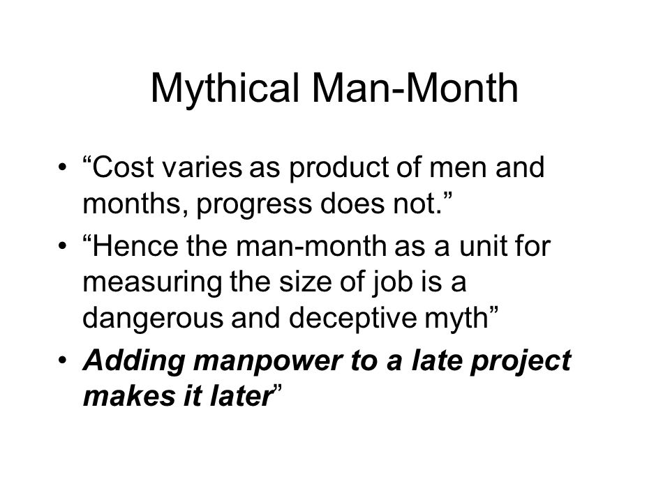 Mythical Man-Month Cost varies as product of men and months, progress does not. Hence the man-month as a unit for measuring the size of job is a dange