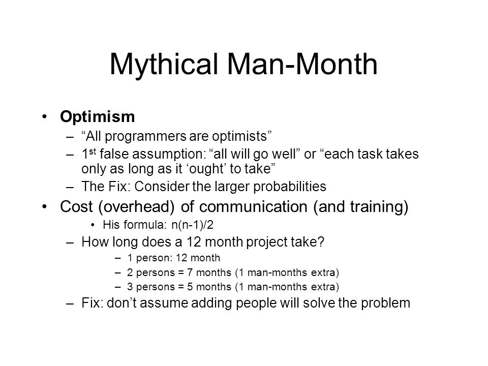 Mythical Man-Month Optimism –All programmers are optimists –1 st false assumption: all will go well or each task takes only as long as it ought to tak