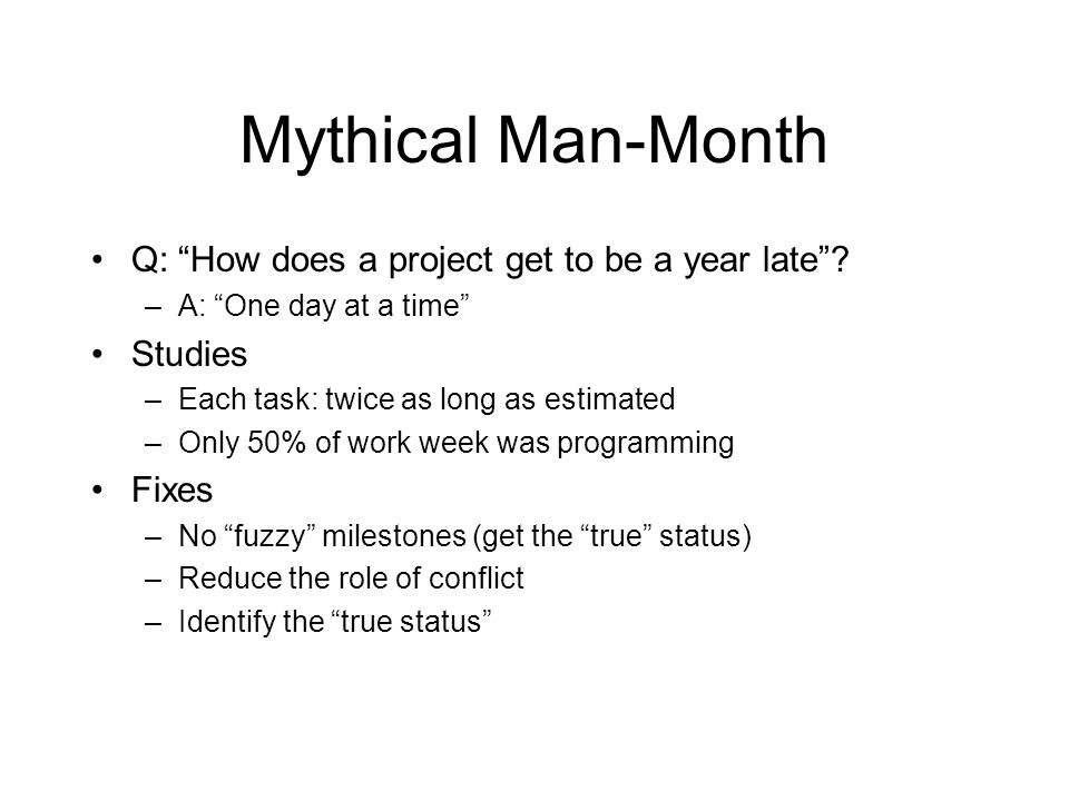 Mythical Man-Month Q: How does a project get to be a year late? –A: One day at a time Studies –Each task: twice as long as estimated –Only 50% of work