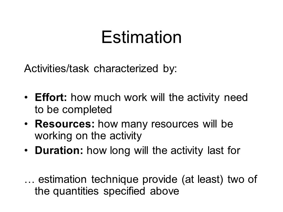 Estimation Activities/task characterized by: Effort: how much work will the activity need to be completed Resources: how many resources will be workin