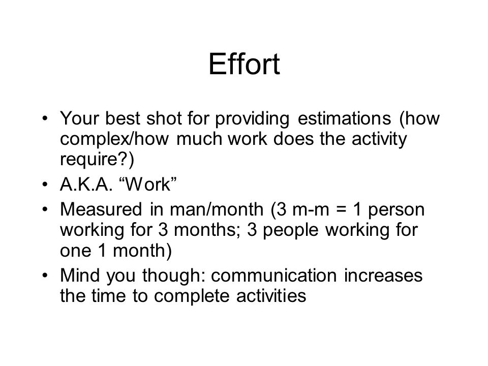 Effort Your best shot for providing estimations (how complex/how much work does the activity require?) A.K.A. Work Measured in man/month (3 m-m = 1 pe