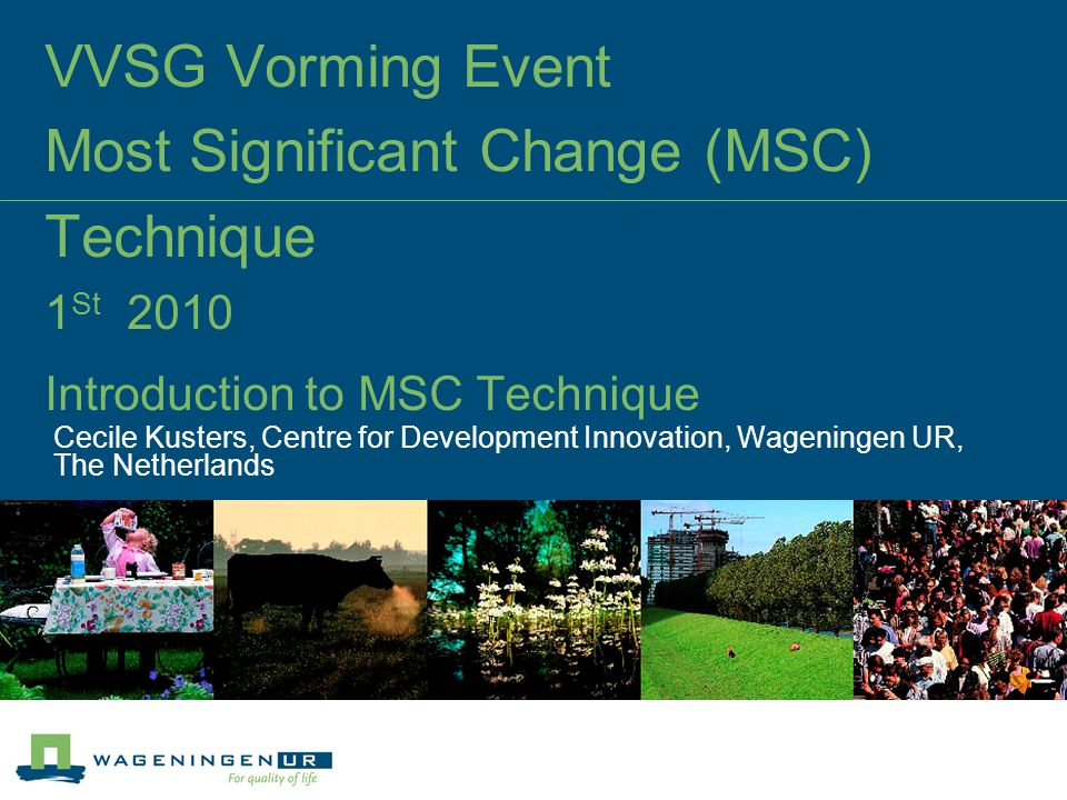 VVSG Vorming Event Most Significant Change (MSC) Technique 1 St 2010 Introduction to MSC Technique Cecile Kusters, Centre for Development Innovation, Wageningen UR, The Netherlands