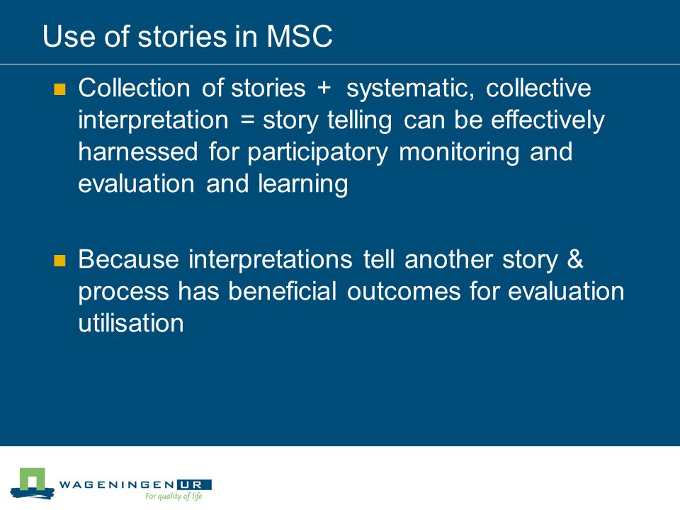 Use of stories in MSC Collection of stories + systematic, collective interpretation = story telling can be effectively harnessed for participatory monitoring and evaluation and learning Because interpretations tell another story & process has beneficial outcomes for evaluation utilisation