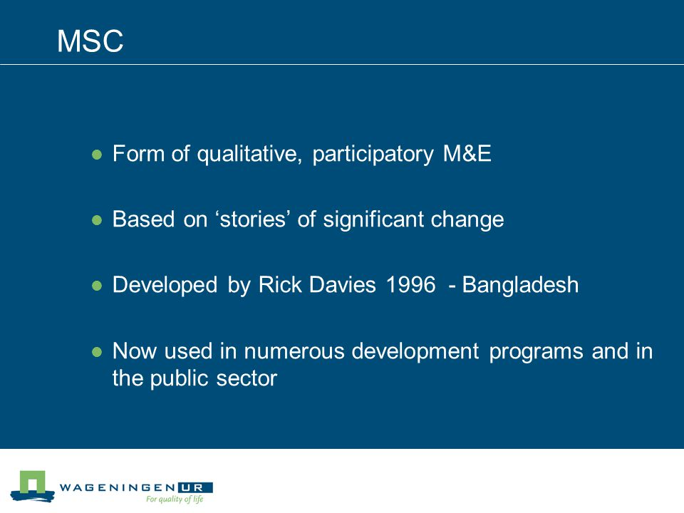 MSC Form of qualitative, participatory M&E Based on stories of significant change Developed by Rick Davies 1996 - Bangladesh Now used in numerous development programs and in the public sector