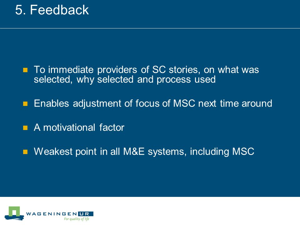 5. Feedback To immediate providers of SC stories, on what was selected, why selected and process used Enables adjustment of focus of MSC next time aro