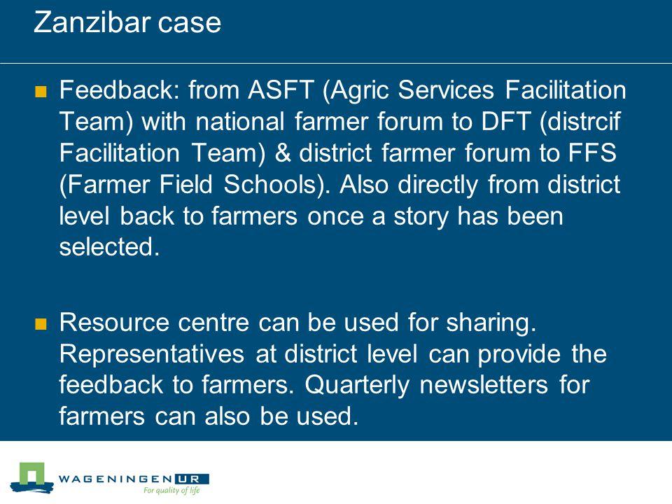 Zanzibar case Feedback: from ASFT (Agric Services Facilitation Team) with national farmer forum to DFT (distrcif Facilitation Team) & district farmer forum to FFS (Farmer Field Schools).