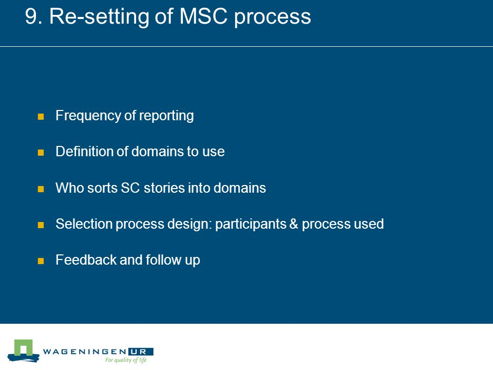 9. Re-setting of MSC process Frequency of reporting Definition of domains to use Who sorts SC stories into domains Selection process design: participa