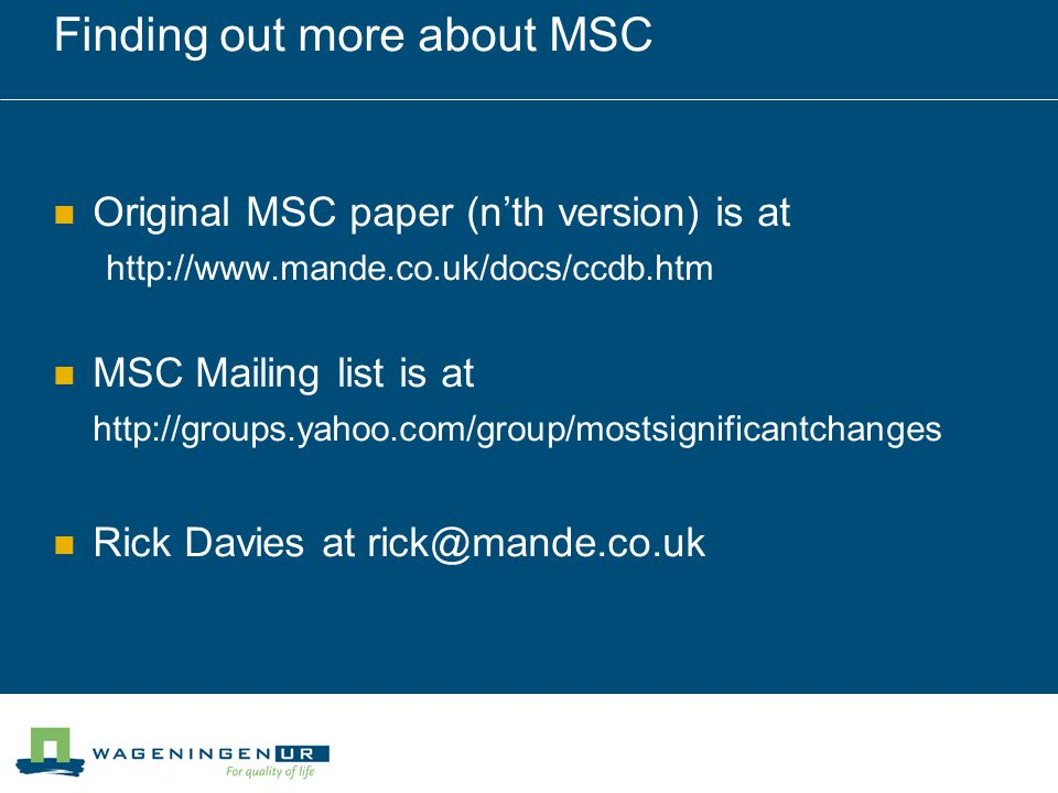 Finding out more about MSC Original MSC paper (nth version) is at http://www.mande.co.uk/docs/ccdb.htm MSC Mailing list is at http://groups.yahoo.com/group/mostsignificantchanges Rick Davies at rick@mande.co.uk