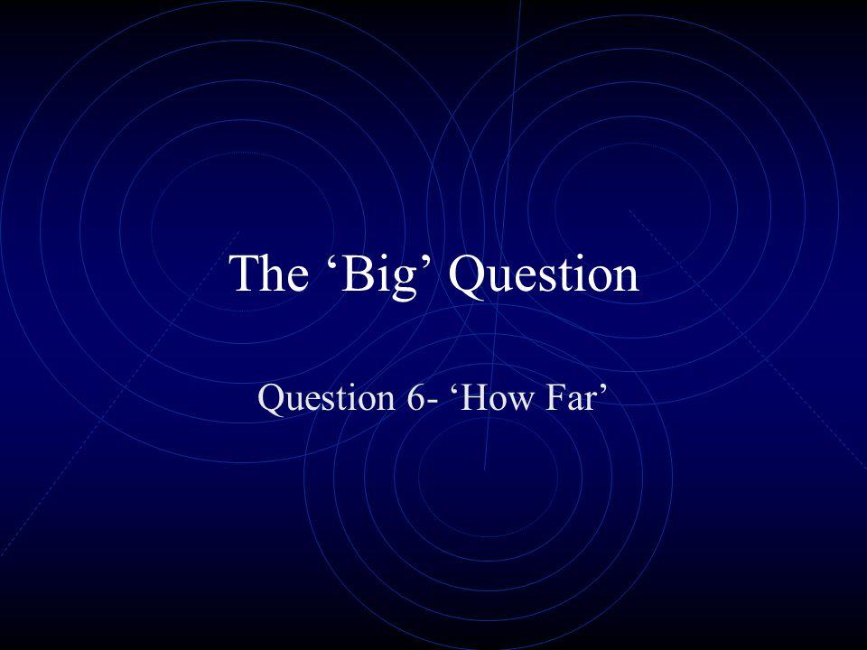 The Big Question Question 6- How Far