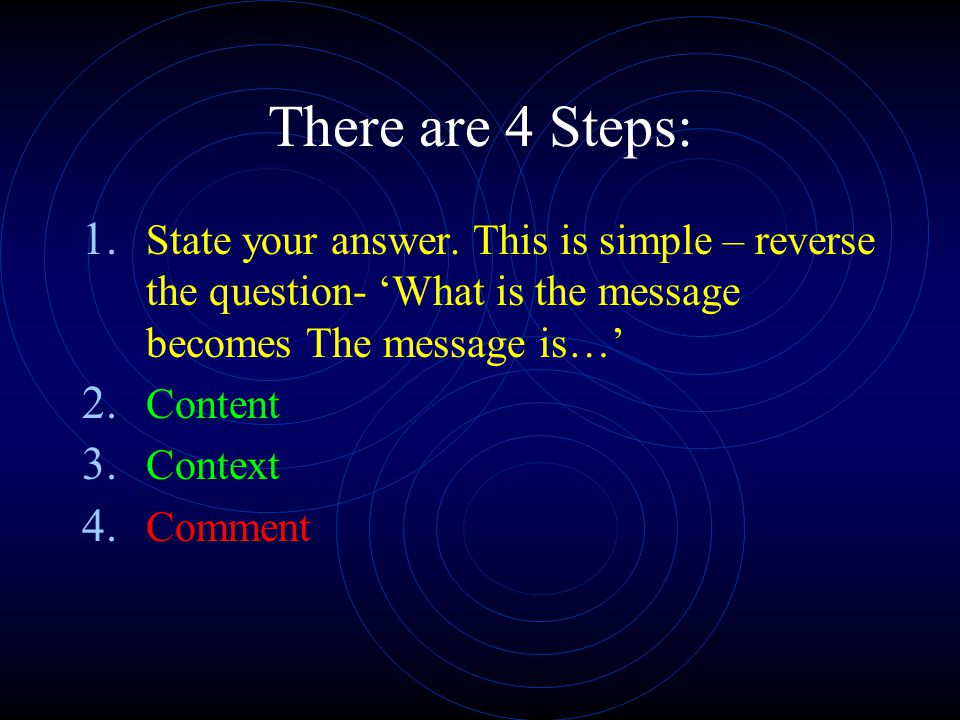 There are 4 Steps: 1. State your answer. This is simple – reverse the question- What is the message becomes The message is… 2. Content 3. Context 4. C