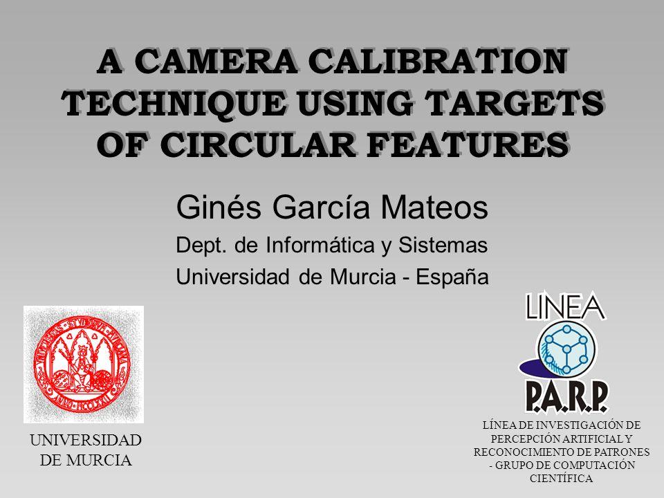 UNIVERSIDAD DE MURCIA LÍNEA DE INVESTIGACIÓN DE PERCEPCIÓN ARTIFICIAL Y RECONOCIMIENTO DE PATRONES - GRUPO DE COMPUTACIÓN CIENTÍFICA A CAMERA CALIBRATION TECHNIQUE USING TARGETS OF CIRCULAR FEATURES Ginés García Mateos Dept.