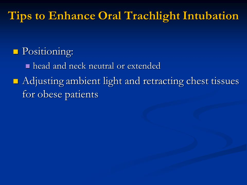 Tips to Enhance Oral Trachlight Intubation Positioning: Positioning: head and neck neutral or extended head and neck neutral or extended Adjusting ambient light and retracting chest tissues for obese patients Adjusting ambient light and retracting chest tissues for obese patients