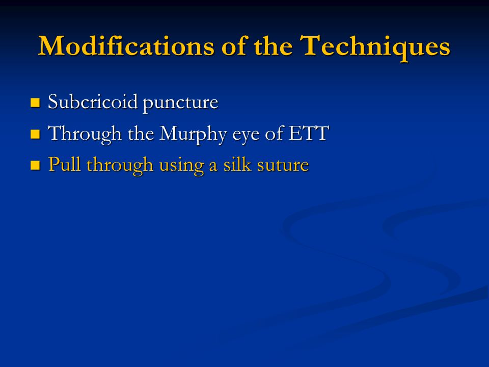 Modifications of the Techniques Subcricoid puncture Subcricoid puncture Through the Murphy eye of ETT Through the Murphy eye of ETT Pull through using a silk suture Pull through using a silk suture