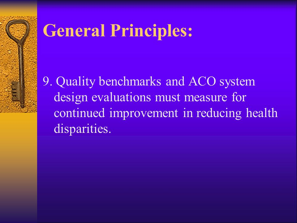 General Principles: 9. Quality benchmarks and ACO system design evaluations must measure for continued improvement in reducing health disparities.
