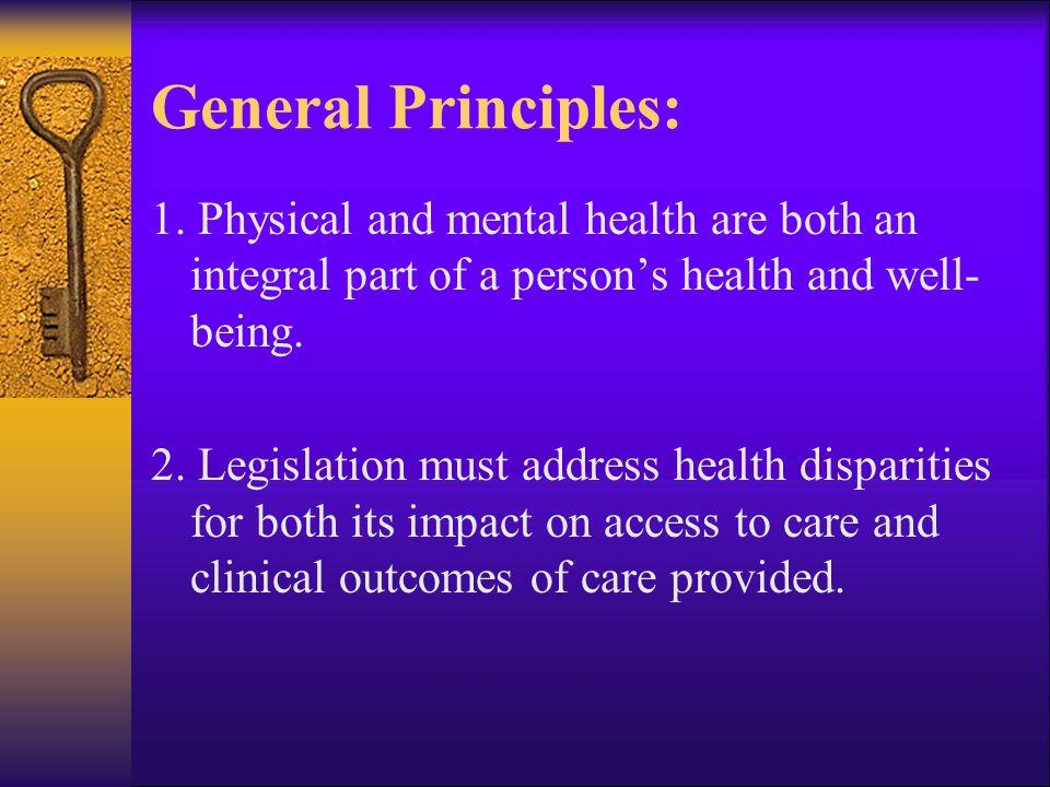 General Principles: 1. Physical and mental health are both an integral part of a persons health and well- being. 2. Legislation must address health di