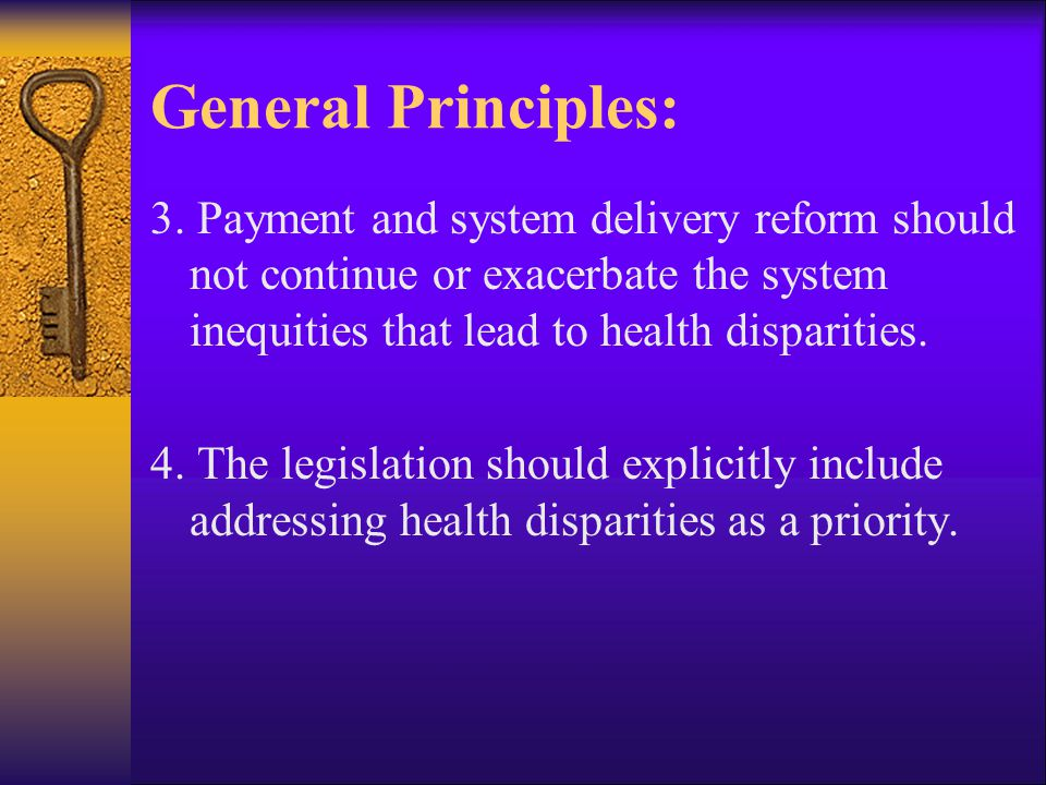 General Principles: 3. Payment and system delivery reform should not continue or exacerbate the system inequities that lead to health disparities. 4.