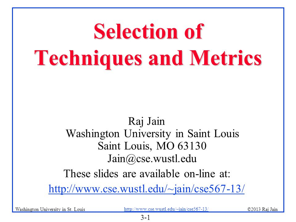 3-1 ©2013 Raj Jain http://www.cse.wustl.edu/~jain/cse567-13/ Washington University in St. Louis Selection of Techniques and Metrics Raj Jain Washingto