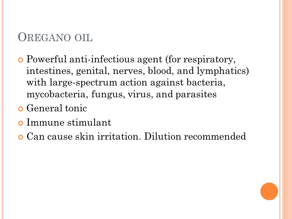 O REGANO OIL Powerful anti-infectious agent (for respiratory, intestines, genital, nerves, blood, and lymphatics) with large-spectrum action against bacteria, mycobacteria, fungus, virus, and parasites General tonic Immune stimulant Can cause skin irritation.