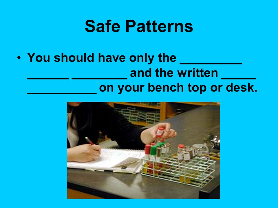 Safe Patterns Keep petri dishes and test tubes ___________ as much as possible.