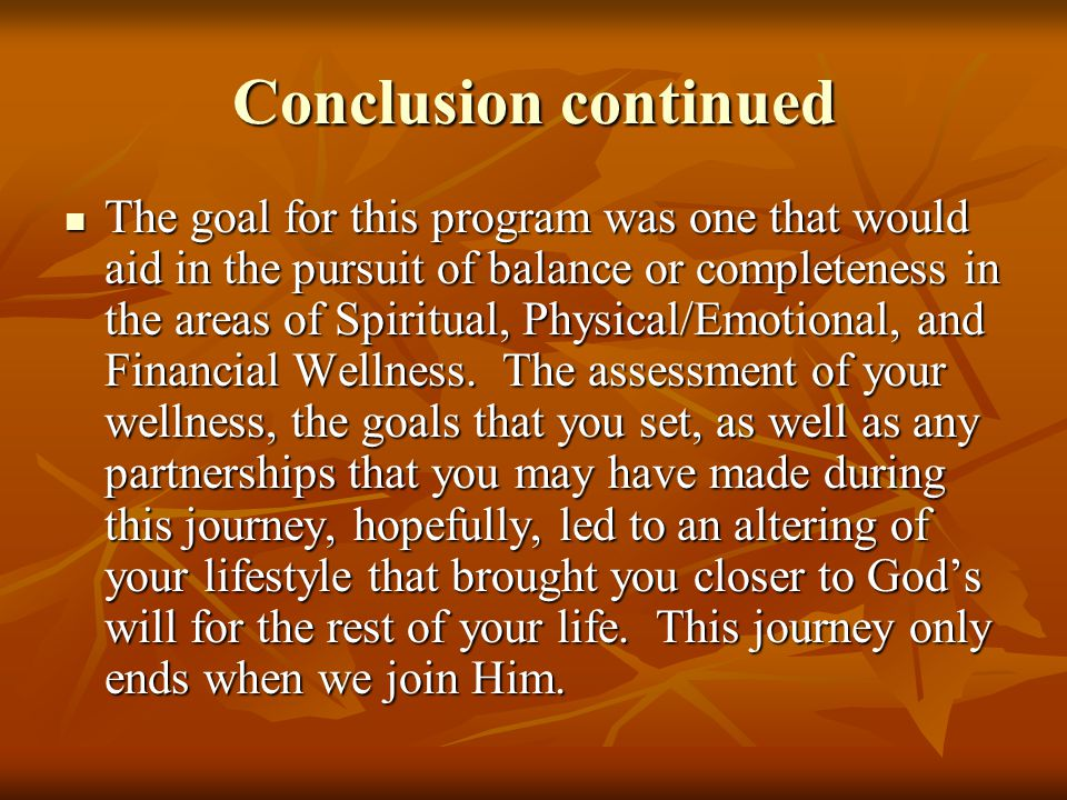 Conclusion continued The goal for this program was one that would aid in the pursuit of balance or completeness in the areas of Spiritual, Physical/Emotional, and Financial Wellness.