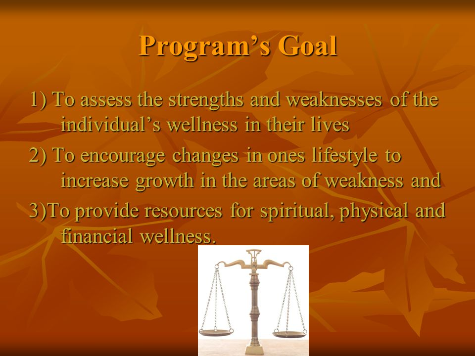 Programs Goal 1) To assess the strengths and weaknesses of the individuals wellness in their lives 2) To encourage changes in ones lifestyle to increase growth in the areas of weakness and 3)To provide resources for spiritual, physical and financial wellness.