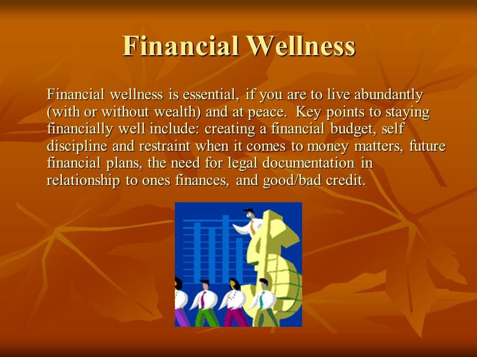 Financial Wellness Financial wellness is essential, if you are to live abundantly (with or without wealth) and at peace.