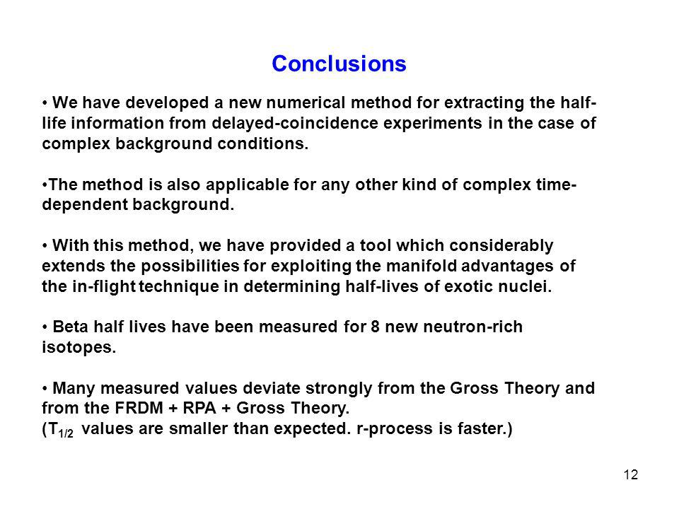 12 Conclusions We have developed a new numerical method for extracting the half- life information from delayed-coincidence experiments in the case of complex background conditions.