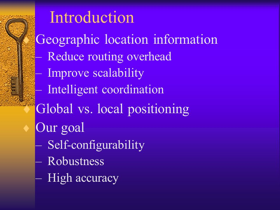 Related Work Global Positioning Techniques –Global Positioning System (GPS[1]) –Signpost Navigation System –Global Navigation Satellite System –Cellular Geolocation System –Drawbacks: hardware, signal obstruction Local Positioning Techniques – GPS-free positioning [2] Not robust – Connectivity-based positioning [4] Inaccurate – GPS-less [3], Fine-grain [6], APS [5] Convex[9], Recursive [10] Not self-configurable