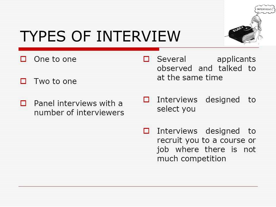 TYPES OF INTERVIEW One to one Two to one Panel interviews with a number of interviewers Several applicants observed and talked to at the same time Interviews designed to select you Interviews designed to recruit you to a course or job where there is not much competition