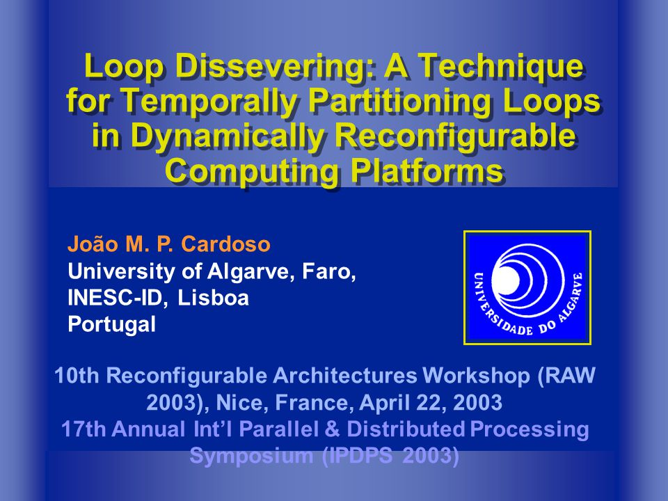 Loop Dissevering: A Technique for Temporally Partitioning Loops in Dynamically Reconfigurable Computing Platforms 10th Reconfigurable Architectures Workshop (RAW 2003), Nice, France, April 22, 2003 17th Annual Intl Parallel & Distributed Processing Symposium (IPDPS 2003) João M.