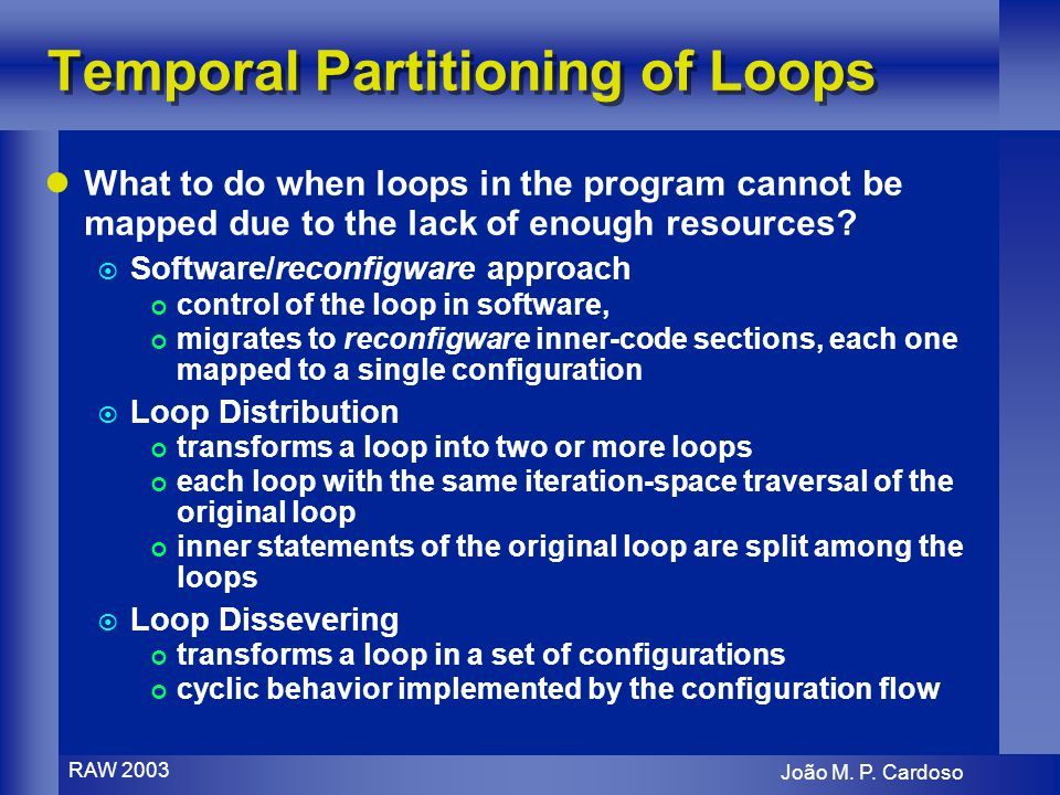 João M. P. Cardoso RAW 2003 Temporal Partitioning of Loops What to do when loops in the program cannot be mapped due to the lack of enough resources?