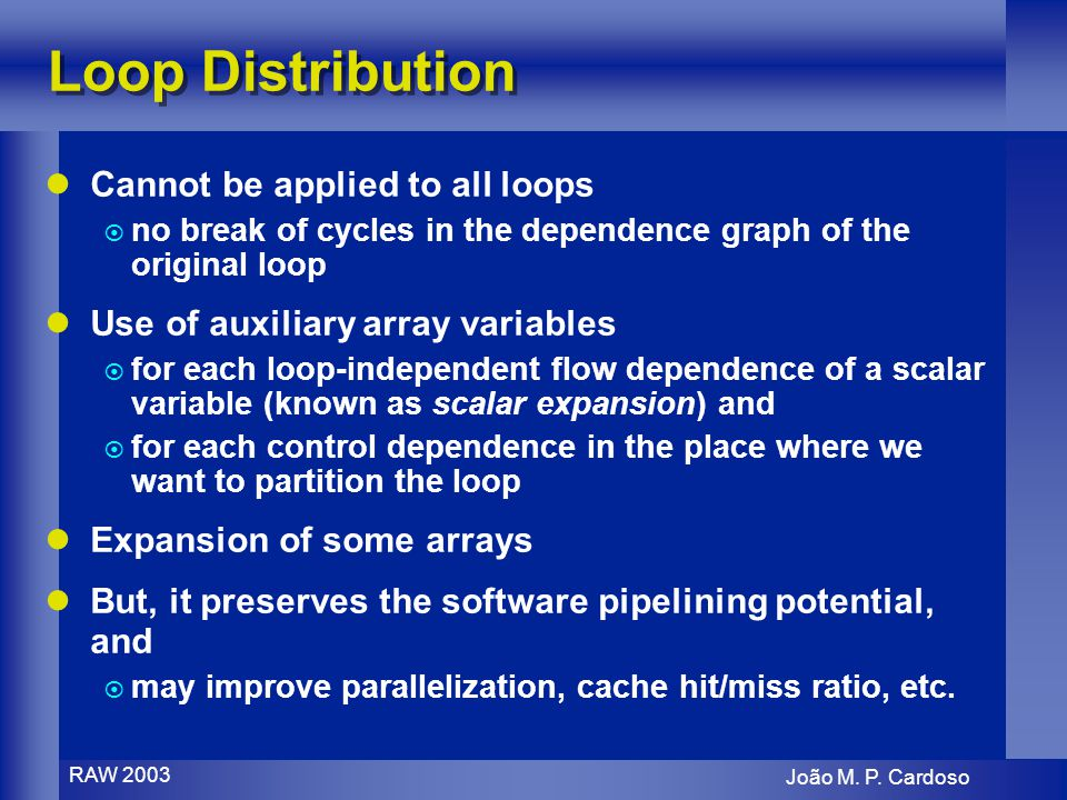 João M. P. Cardoso RAW 2003 Loop Distribution Cannot be applied to all loops no break of cycles in the dependence graph of the original loop Use of au