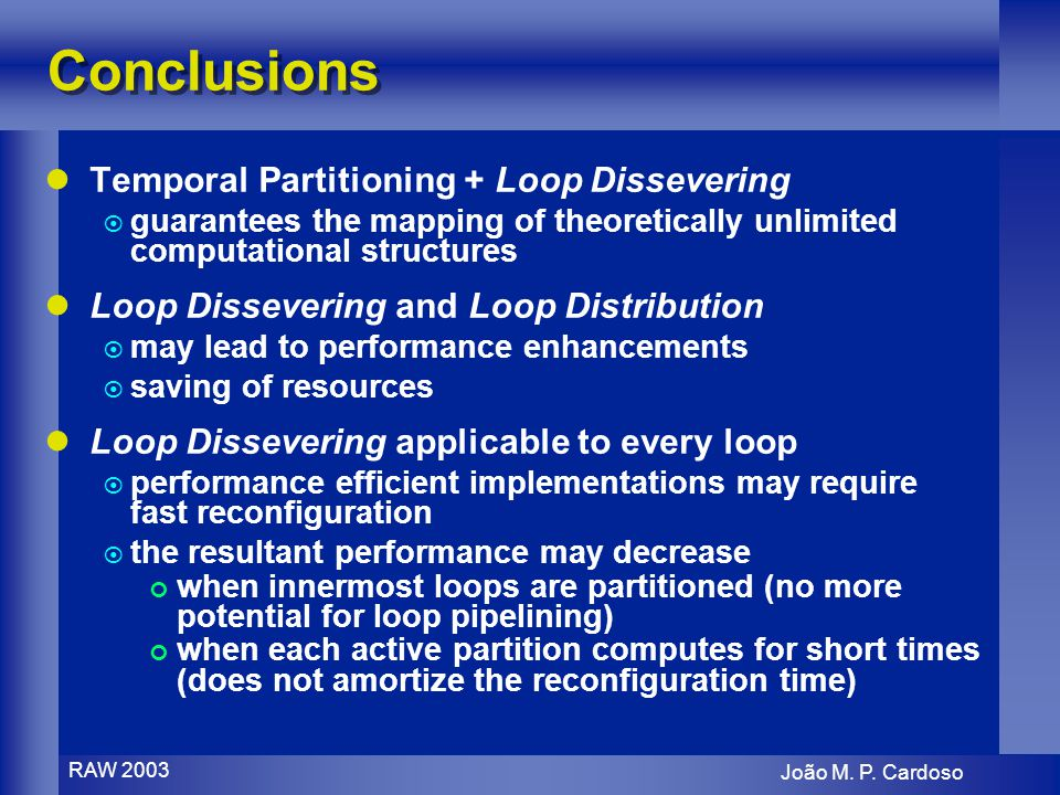João M. P. Cardoso RAW 2003 Conclusions Temporal Partitioning + Loop Dissevering guarantees the mapping of theoretically unlimited computational struc