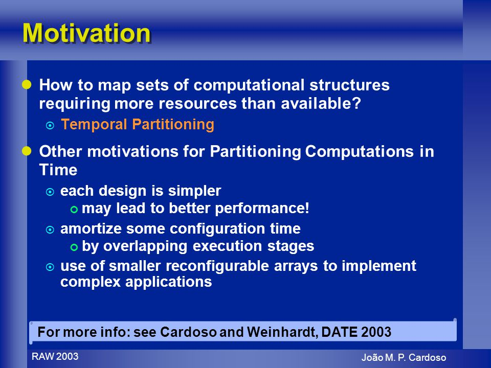 João M. P. Cardoso RAW 2003 Motivation How to map sets of computational structures requiring more resources than available? Temporal Partitioning Othe