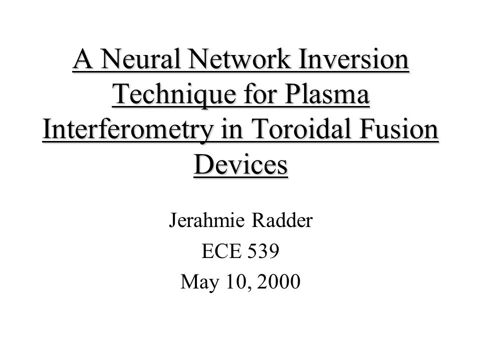 A Neural Network Inversion Technique for Plasma Interferometry in Toroidal Fusion Devices Jerahmie Radder ECE 539 May 10, 2000