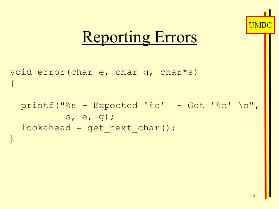 UMBC 10 Reporting Errors void error(char e, char g, char*s) { printf( %s - Expected %c - Got %c \n , s, e, g); lookahead = get_next_char(); }
