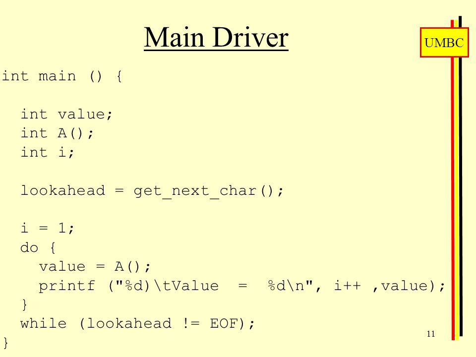 UMBC 11 Main Driver int main () { int value; int A(); int i; lookahead = get_next_char(); i = 1; do { value = A(); printf ( %d)\tValue = %d\n , i++,value); } while (lookahead != EOF); }