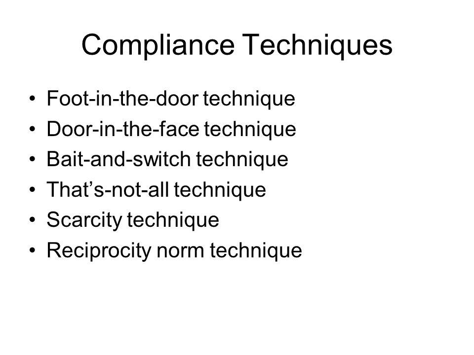 Compliance Techniques Foot-in-the-door technique Door-in-the-face technique Bait-and-switch technique Thats-not-all technique Scarcity technique Recip