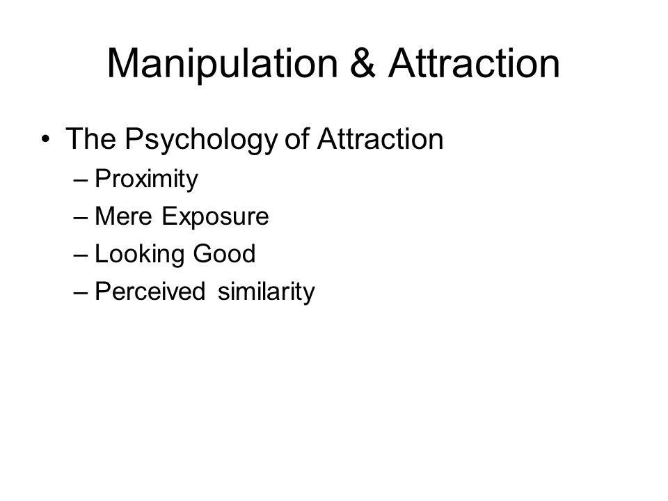 Manipulation & Attraction The Psychology of Attraction –Proximity –Mere Exposure –Looking Good –Perceived similarity
