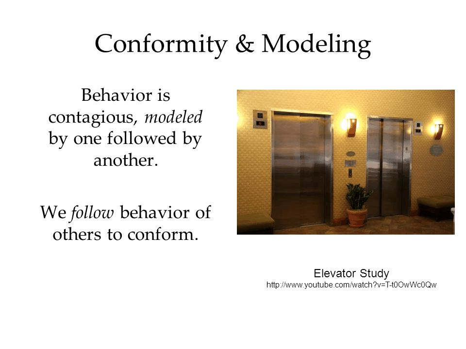 Conformity & Modeling Behavior is contagious, modeled by one followed by another. We follow behavior of others to conform. Elevator Study http://www.y
